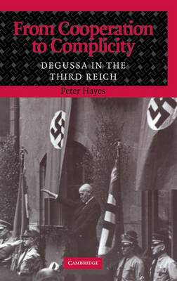 From Cooperation to Complicity: Degussa in the Third Reich (Hardback)