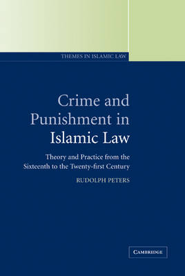Crime and Punishment in Islamic Law: Theory and Practice from the Sixteenth to the Twenty-First Century - Themes in Islamic Law 2 (Hardback)