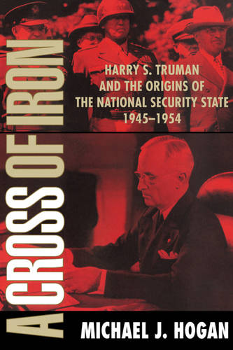 A Cross of Iron: Harry S. Truman and the Origins of the National Security State, 1945-1954 (Paperback)