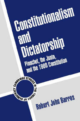 Constitutionalism and Dictatorship: Pinochet, the Junta, and the 1980 Constitution - Cambridge Studies in the Theory of Democracy 4 (Paperback)