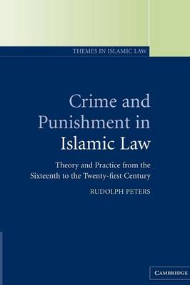 Crime and Punishment in Islamic Law: Theory and Practice from the Sixteenth to the Twenty-First Century - Themes in Islamic Law 2 (Paperback)