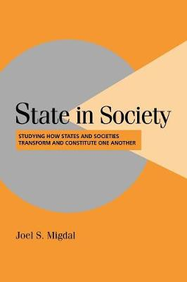Cambridge Studies in Comparative Politics: State in Society: Studying How States and Societies Transform and Constitute One Another (Paperback)