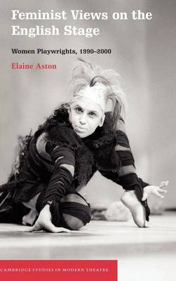 Feminist Views on the English Stage: Women Playwrights, 1990-2000 - Cambridge Studies in Modern Theatre (Hardback)