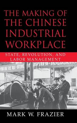 The Making of the Chinese Industrial Workplace: State, Revolution, and Labor Management - Cambridge Modern China Series (Hardback)