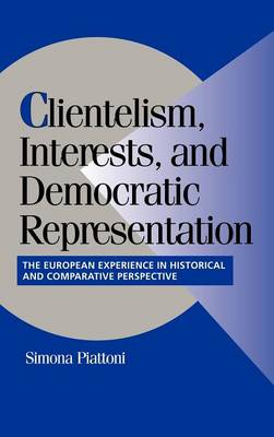 Clientelism, Interests, and Democratic Representation: The European Experience in Historical and Comparative Perspective - Cambridge Studies in Comparative Politics (Hardback)