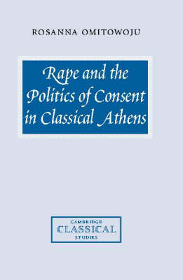 Rape and the Politics of Consent in Classical Athens - Cambridge Classical Studies (Hardback)