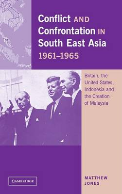 Conflict and Confrontation in South East Asia, 1961-1965: Britain, the United States, Indonesia and the Creation of Malaysia (Hardback)
