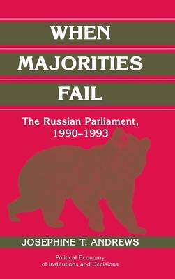Political Economy of Institutions and Decisions: When Majorities Fail: The Russian Parliament, 1990-1993 (Hardback)