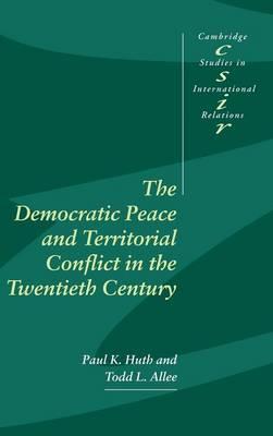 The Democratic Peace and Territorial Conflict in the Twentieth Century - Cambridge Studies in International Relations 82 (Hardback)