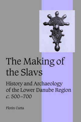 The Making of the Slavs: History and Archaeology of the Lower Danube Region, c.500-700 - Cambridge Studies in Medieval Life and Thought: Fourth Series 52 (Hardback)