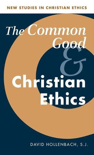 The Common Good and Christian Ethics - New Studies in Christian Ethics 22 (Hardback)