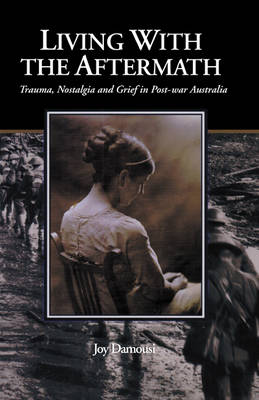 Living with the Aftermath: Trauma, Nostalgia and Grief in Post-War Australia (Hardback)