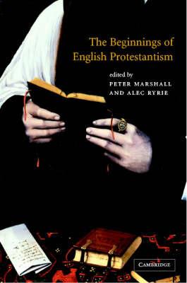 The Beginnings of English Protestantism (Hardback)