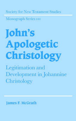 John's Apologetic Christology: Legitimation and Development in Johannine Christology - Society for New Testament Studies Monograph Series 111 (Hardback)