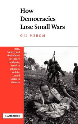 How Democracies Lose Small Wars: State, Society, and the Failures of France in Algeria, Israel in Lebanon, and the United States in Vietnam (Hardback)