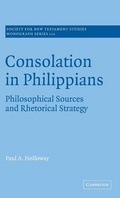 Consolation in Philippians: Philosophical Sources and Rhetorical Strategy - Society for New Testament Studies Monograph Series 112 (Hardback)
