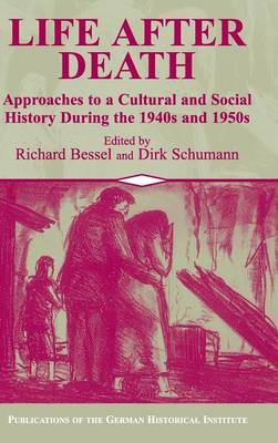 Life after Death: Approaches to a Cultural and Social History of Europe During the 1940s and 1950s - Publications of the German Historical Institute (Hardback)