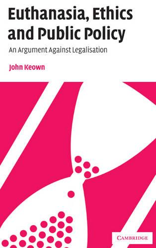 Euthanasia, Ethics and Public Policy: An Argument Against Legalisation (Hardback)