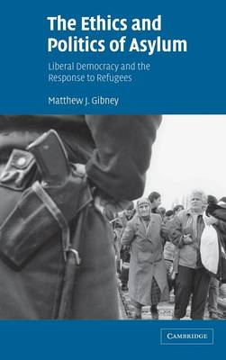 The Ethics and Politics of Asylum: Liberal Democracy and the Response to Refugees (Hardback)
