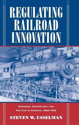 Regulating Railroad Innovation: Business, Technology, and Politics in America, 1840-1920 (Hardback)