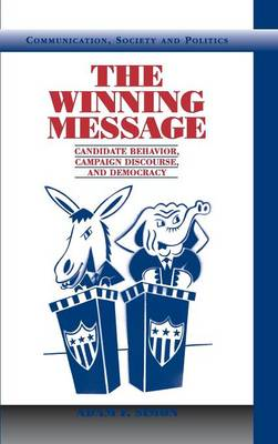 Communication, Society and Politics: The Winning Message: Candidate Behavior, Campaign Discourse, and Democracy (Hardback)