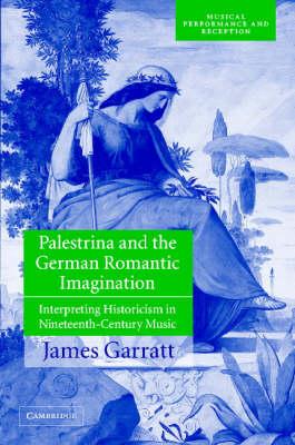 Musical Performance and Reception: Palestrina and the German Romantic Imagination: Interpreting Historicism in Nineteenth-Century Music (Hardback)