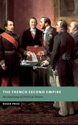 The French Second Empire: An Anatomy of Political Power - New Studies in European History (Hardback)
