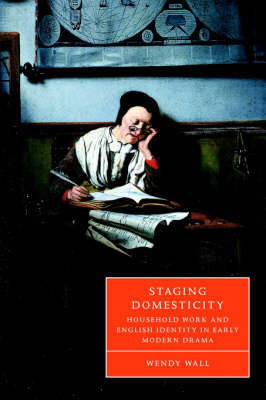 Staging Domesticity: Household Work and English Identity in Early Modern Drama - Cambridge Studies in Renaissance Literature and Culture (Hardback)