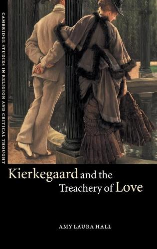 Kierkegaard and the Treachery of Love - Cambridge Studies in Religion and Critical Thought 9 (Hardback)
