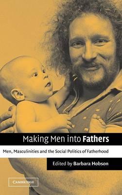 Making Men into Fathers: Men, Masculinities and the Social Politics of Fatherhood (Hardback)