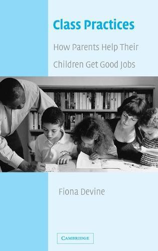 Class Practices: How Parents Help Their Children Get Good Jobs (Hardback)