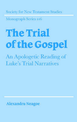 The Trial of the Gospel: An Apologetic Reading of Luke's Trial Narratives - Society for New Testament Studies Monograph Series 116 (Hardback)