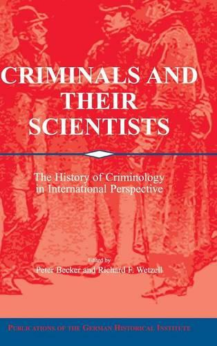 Publications of the German Historical Institute: Criminals and their Scientists: The History of Criminology in International Perspective (Hardback)