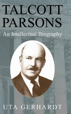 Talcott Parsons: An Intellectual Biography (Hardback)