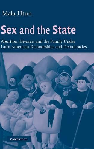 Sex and the State: Abortion, Divorce, and the Family under Latin American Dictatorships and Democracies (Hardback)