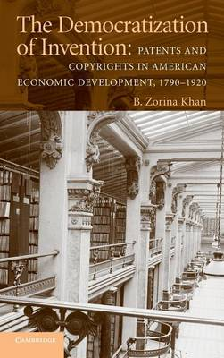 The Democratization of Invention: Patents and Copyrights in American Economic Development, 1790-1920 (Hardback)