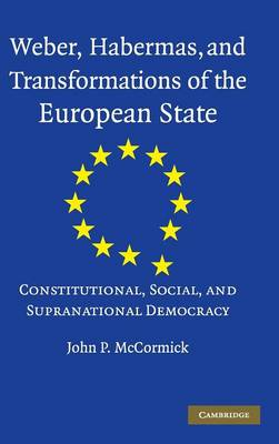 Weber, Habermas and Transformations of the European State: Constitutional, Social, and Supranational Democracy (Hardback)