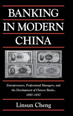 Banking in Modern China: Entrepreneurs, Professional Managers, and the Development of Chinese Banks, 1897-1937 - Cambridge Modern China Series (Hardback)