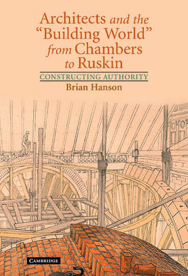 Architects and the 'Building World' from Chambers to Ruskin: Constructing Authority (Hardback)
