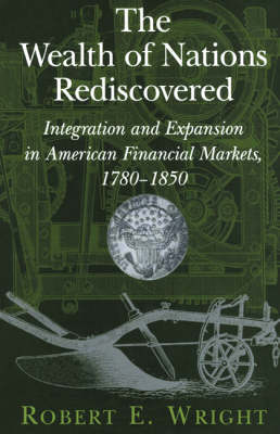 The Wealth of Nations Rediscovered: Integration and Expansion in American Financial Markets, 1780-1850 (Hardback)