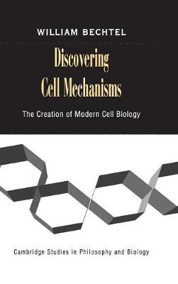 Discovering Cell Mechanisms: The Creation of Modern Cell Biology - Cambridge Studies in Philosophy and Biology (Hardback)