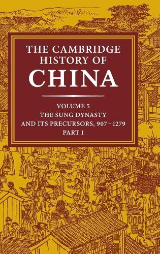 The Cambridge History of China: Volume 5, The Sung Dynasty and its Precursors, 907-1279, Part 1 - The Cambridge History of China (Hardback)