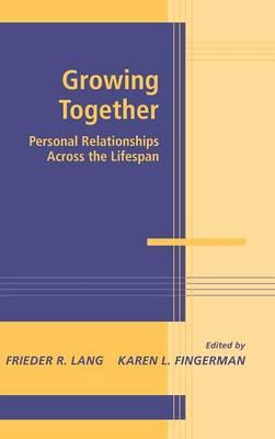Growing Together: Personal Relationships across the Life Span - Advances in Personal Relationships (Hardback)