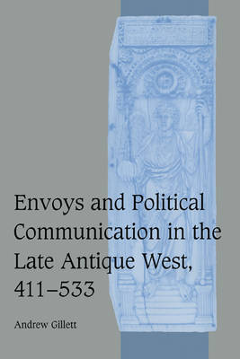 Cambridge Studies in Medieval Life and Thought: Fourth Series: Envoys and Political Communication in the Late Antique West, 411-533 Series Number 55 (Hardback)