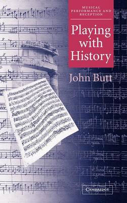 Playing with History: The Historical Approach to Musical Performance - Musical Performance and Reception (Hardback)