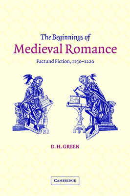 The Beginnings of Medieval Romance: Fact and Fiction, 1150-1220 - Cambridge Studies in Medieval Literature 47 (Hardback)