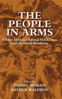 The People in Arms: Military Myth and National Mobilization since the French Revolution (Hardback)