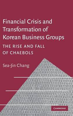Financial Crisis and Transformation of Korean Business Groups: The Rise and Fall of Chaebols (Hardback)