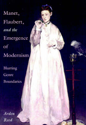 Manet, Flaubert, and the Emergence of Modernism: Blurring Genre Boundaries - Cambridge Studies in New Art History and Criticism (Hardback)