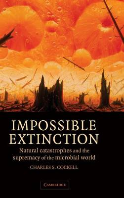 Impossible Extinction: Natural Catastrophes and the Supremacy of the Microbial World (Hardback)